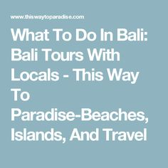 What To Do In Bali: Bali Tours With Locals - This Way To Paradise-Beaches, Islands, And Travel