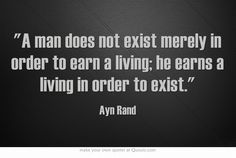"""AYN RAND ~ """"A man does not exist merely in order to earn a living. He earns a living in order to exist."""""""