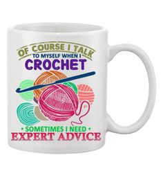 Click Here For The Shirt Version Of Course I Talk To Myself When I Crochet, Sometimes I Need Expert Advice... Show your love of Crochet with this 11oz Mug printed in the USA. US/Canada orders are deli