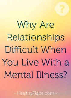 Living with a mental illness can make romantic relationships difficult. Often people struggle with confidence, fear and fear of the future.   www.HealthyPlace.com