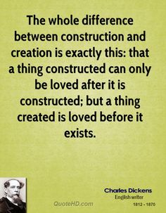 Charles Dickens Quotes | QuoteHD The whole difference between construction and creation is exactly this: that a thing constructed can only be loved after it is constructed; but a thing created is loved before it exists. - Charles Dickens