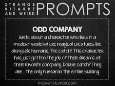 ✐ DAILY WEIRD PROMPT✐  ODD COMPANY Write about a character who lives in a modern world where magical creatures live alongside humans. The catch? This character has just gotten the job of their dreams at their favorite company. Double catch? They are… the only human in the entire building.  Want to publish a story inspired by this prompt?Click hereto read the guidelines~ ♥︎ And, if you're looking for more writerly content, make sure to follow me:maxkirin.tumblr.com!