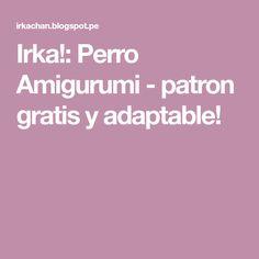 Irka!: Perro Amigurumi - patron gratis y adaptable!