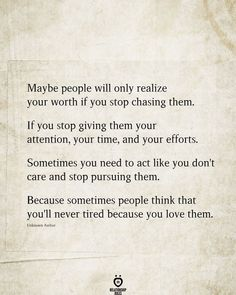 Maybe people will only realize your worth if you stop chasing them. If you stop giving them your attention, your time, and your efforts. Sometimes you need to act like you don't care and stop pursuing them. Because sometimes people think that you'll never tired because you love them. Unknown Author
