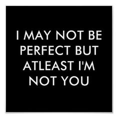 I MAY NOT BE PERFECT BUT AT LEAST I'M NOT YOU ..........something to be oh so thankful for.......