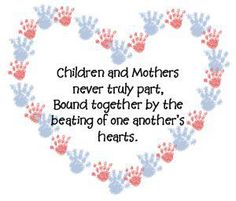 Children and Mothers never truly part, Bound together by the beating of one another's hearts.♥♥