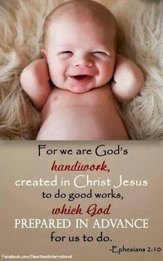 For we are God's handiwork, created in Christ Jesus to do good works which God prepared in advance for us to do. Ephesians