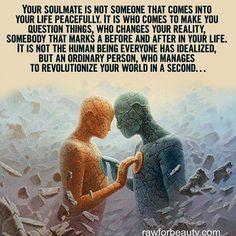 sua alma gêmea não é alguém que entra em sua vida em paz. é que vem para fazer você questionar as coisas, que muda a sua realidade, alguém que marca um antes e um depois em sua vida. não é o ser humano que todos tenham idealizado, mas uma pessoa comum, que consegue revolucionar o seu mundo em um segundo