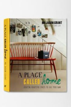 A Place Called Home: Creating Beautiful Spaces to Call Your Own By Jason Grant