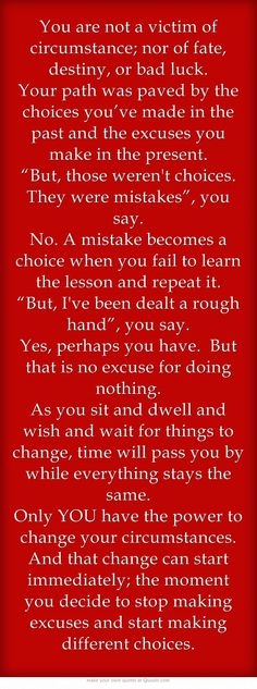 You are not a victim of circumstance; nor of fate, destiny, or bad luck. Your path was paved by the choices you've made in the past and the excuses you make in the present...
