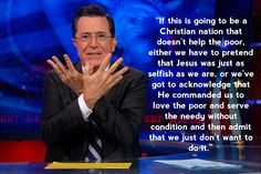 """""""If this is going to be a Christian nation that doesn't help the poor, either we have to pretend that Jesus was just as selfish as we are, or we've got to acknowledge that He commanded us to love the poor and serve the needy without condition and then admit that we just don't want to do it."""" - Stephen Colbert"""
