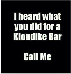 I heard What You Did for a Klondike Bar. Call Me.
