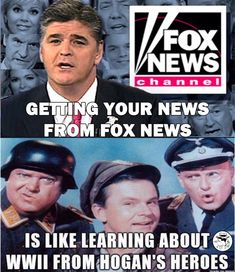 Getting your news from FOX 'News' is like learning about World War II from 'Hogan's Heroes'.