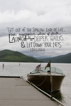 Get out of the shallow end of life. Take aggressive steps of faith, launch into deeper waters & let down your nets ~Levi Lusko