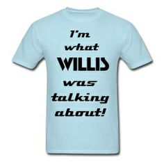 I'm what Willis was talking about! Men's shirt only $20.00 on studio3designs.spreadshirt.com!