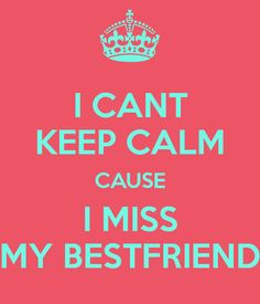I can't keep calm I miss my best friend | CANT KEEP CALM CAUSE I MISS MY BESTFRIEND - KEEP CALM AND CARRY ON ...