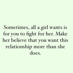 sometimes, all a girl wants is for you to fight for her. make her believe that you want this relationship more than she does