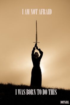 """Spicy quote of courage, faith, and determination. """"I am not afraid. I was born to do this."""" Joan of Arc"""