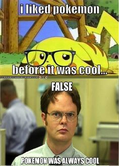 You liked pokemon before it was cool? False. Pokemon was always cool.