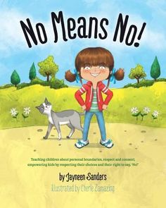 No means no!: Teaching children about personal boundaries, respect and consent; empowering kids by respecting their choices and their right to say, 'no!'. (2015). by Jayneen Sanders.