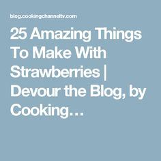 25 Amazing Things To Make With Strawberries | Devour the Blog, by Cooking…
