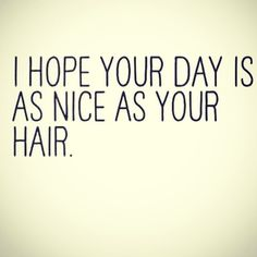 #HairQuotes : I hope your day is as nice as you hair Have a lovely Saturday and take care of your hair #healthyhairdays #glamoroushair