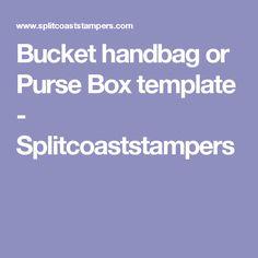 Bucket handbag or Purse Box template - Splitcoaststampers