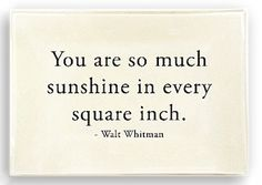 """You are so much sunshine in every square inch."" - Walt Whitman. Love that this quote."