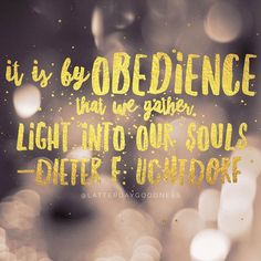 It is by obedience that we gather light into our souls. Dieter F. Uchtdorf April 2016 LDS General Conference