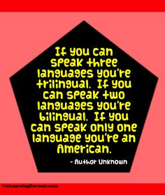 No real dig at us Americans, but you gotta admit not many of us speak anything but English... learn to speak German!