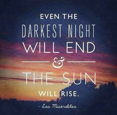 even the darkest night will end so don't be aftaid because we can get through any problem we have
