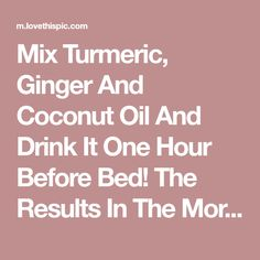 Mix Turmeric, Ginger And Coconut Oil And Drink It One Hour Before Bed! The Results In The Morning… Amazing is part of Health drink I wish I knew about this sooner! Healthy Drinks, Get Healthy, Healthy Tips, Healthy Choices, Detox Drinks, Healthy Food, Natural Cures, Natural Health, Health And Beauty