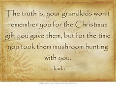 The truth is, your grandkids won't remember you for the Christmas gift you gave them, but for the time you took them mushroom hunting with you.