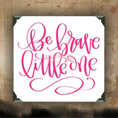 """Be Brave Little One 