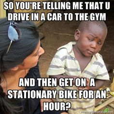 Skeptical 3rd World Kid - so you're telling me that u drive in a car to the gym and then get on  a stationary bike for an hour?