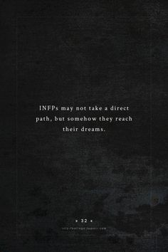 INFPs may not take a direct path, but somehow they reach their dreams.