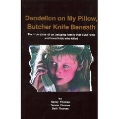 Dandelion on My Pillow, Butcher Knife Beneath ~ I just finished this book. ~ This book was awe inspiring. Reading the book puts you on the emotional roller coaster that therapeutic families ride on every day. It helps you understand what it is like to be a child with Reactive Attachment Disorder, as well as a parent raising a child with mental illness.