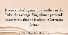 The most popular Germaine Greer Quotes About Alone - 1726 : Even crushed against his brother in the Tube the average Englishman pretends desperately that he is alone. -Germaine Greer : Best Alone Quotes Germaine Greer, Alone Quotes, Crushes