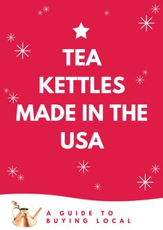 A list of tea kettles made in the usa. Also some options for tea kettles not made in china (but in germany, england, france, japan, etc).