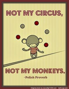 Not My Circus on Pinterest   Polish Proverb, Not My Problem and ...