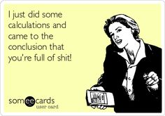 I just did some calculations and came to the conclusion that you're full of shit! | Thinking Of You Ecard