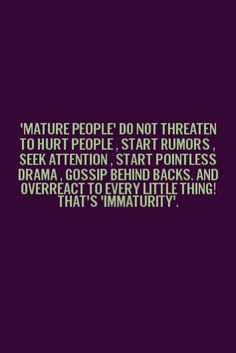 Uh.. Sweetheart sorry to destroy your delusional life.. But, all of this applies to you…you are IMMATURE and have the emotional maturity of a 14 yr old.