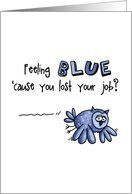 Job Loss Sympathy - Feeling Blue Owl Card by Greeting Card Universe. $3.00. 5 x 7 inch premium quality folded paper greeting card. Good Luck greeting cards & photo cards are available at Greeting Card Universe. We will mail the cards to you or direct to your loved ones. Allow Greeting Card Universe to handle all your Good Luck card needs this year. This paper card includes the following themes: corrie kuipers, lost job, and unemployed. Set your paper cards apart this year wi...