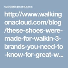 http://www.walkingonacloud.com/blog/these-shoes-were-made-for-walkin-3-brands-you-need-to-know-for-great-walking-shoes/