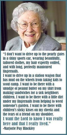 """Marjory Pay Hinckley on how to live life.  """"I don't want to drive up to the pearly gates..."""""""