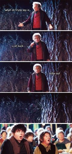 "Bilbo out. | Community Post: 19 Things The ""Lord Of The Rings"" Characters Were Really Thinking On Their Journey:"