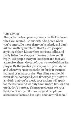 life advice: always be the best person you can be. be kind even when you're tired. be understanding even when you're angry. Motivacional Quotes, True Quotes, Words Quotes, Sayings, Reminder Quotes, Mama Quotes, Poetry Quotes, The Words, Cool Words