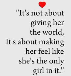 It's not about giving her the world, it's about making her feel like she's the only one.