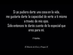 Si yo pudiera darte una cosa en la vida, me gustaría darte la capacidad de verte a ti mismo a través de mis ojos. Sólo entonces te darás cuenta de lo especial que eres para mí. –Frida Kahlo