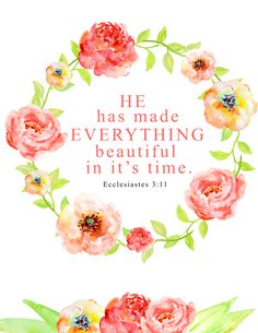 He has made everything beautiful in it's time. Ecclesiastes Click the picture for more beautiful, ready to frame Bible verse prints. Printable Bible Verses, Scripture Art, Bible Art, Bible Verses Quotes, Bible Scriptures, Art Quotes, Worship Scripture, Inspirational Quotes, Floral Printables